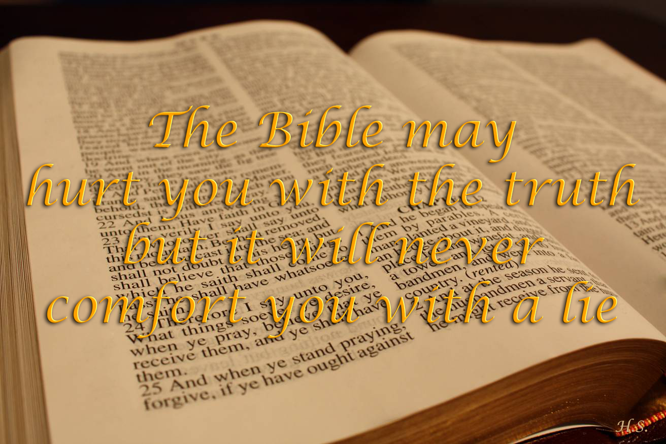 The Bible may hurt you with the truth, but will never comfort you with a lie